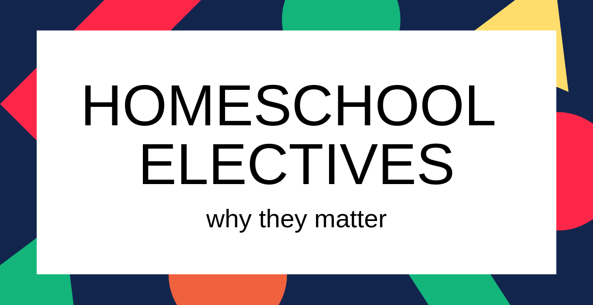 Homeschool Electives why they matter 1220 X 628 v2